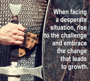 When facing a desperate situation rise to the challenge change growth