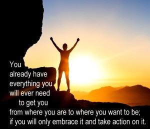 You already have everything you will ever need embrace it take action