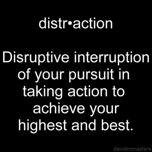 Distraction Disruptive interruption of your pursuit in taking action to achieve your highest and best