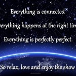 Everything is connected everything happens at the right time everything is perfectly perfect