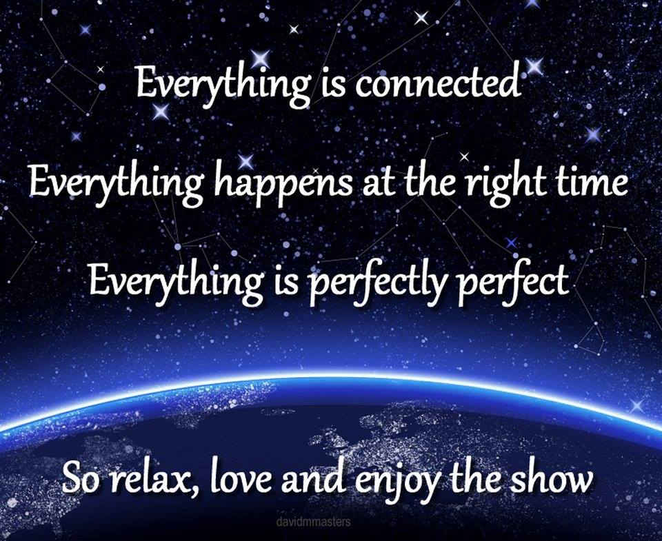 Everything is connected everything happens at the right time everything is perfectly perfect so relax love and enjoy the show