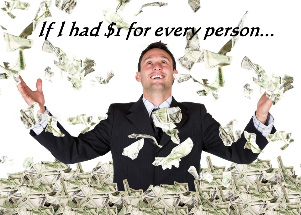 If I had a dollar for every person
