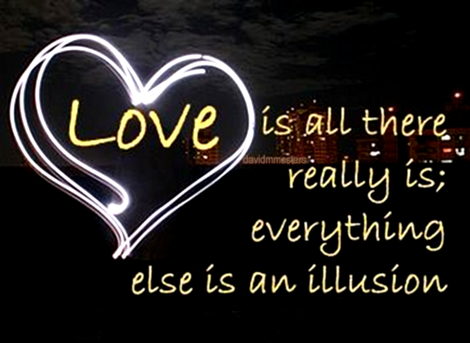 Love is all there really is everything else is an illusion