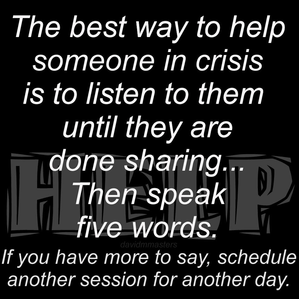 The best way to help someone in crisis is to listen to them until they are done sharing