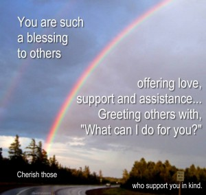You are such a blessing to others offering love support and assistance