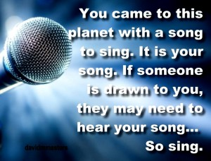 You came to this planet with a song So sing