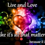 Live and love like its all that matters because it is