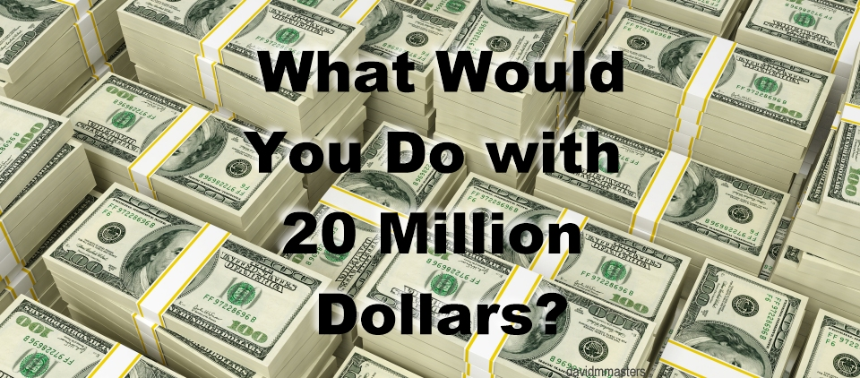 What would you do with 20 million dollars