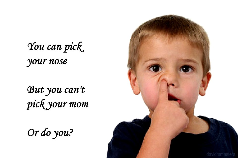 You can pick your nose but you cant pick your mother