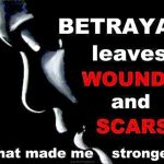 Betrayal leaves wounds and scars that made me stronger