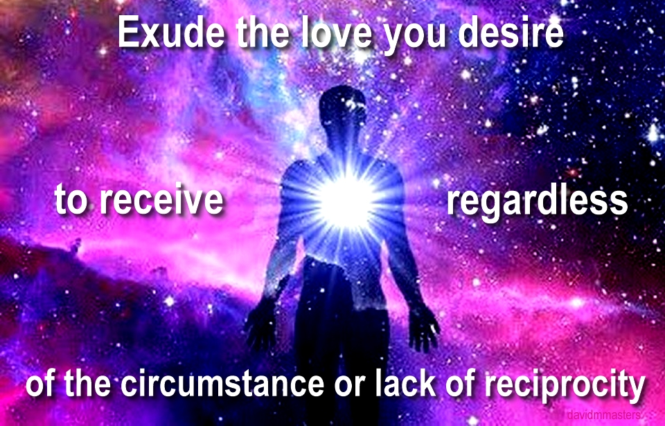 exude the love you desire to receive regardless of the circumstances or lack of reciprocity