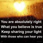 You are absolutely right What you believe is true Keep sharing your light with those who can hear you