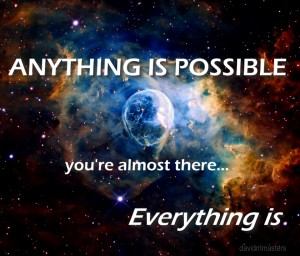 Anything is possible youre almost there Everything is