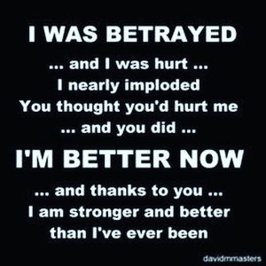I was betrayed and I was hurt Im better now stronger than ive ever been