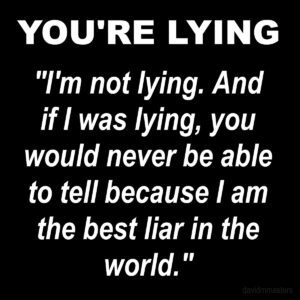 """Perfect liar's response, """"I'm not lying. And if I was lying, you would never be able to tell because I am the best liar in the world."""""""